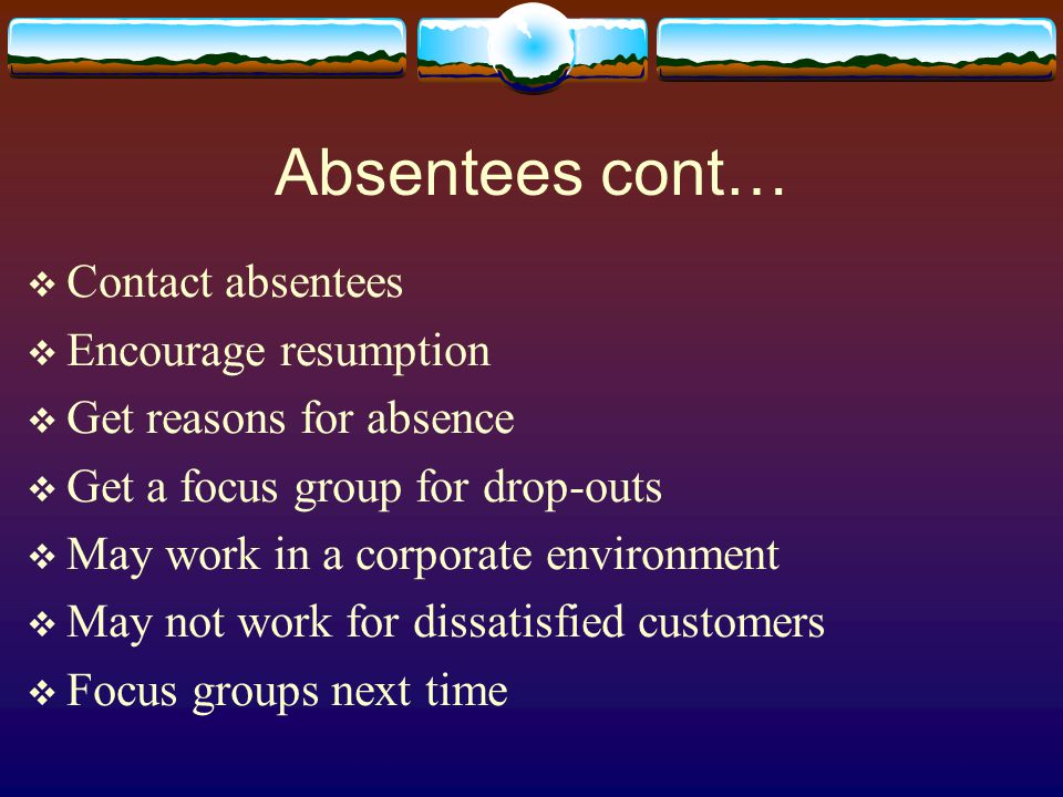 Absentees cont…  Contact absentees  Encourage resumption  Get reasons for absence  Get a focus group for drop-outs  May work in a corporate environment  May not work for dissatisfied customers  Focus groups next time
