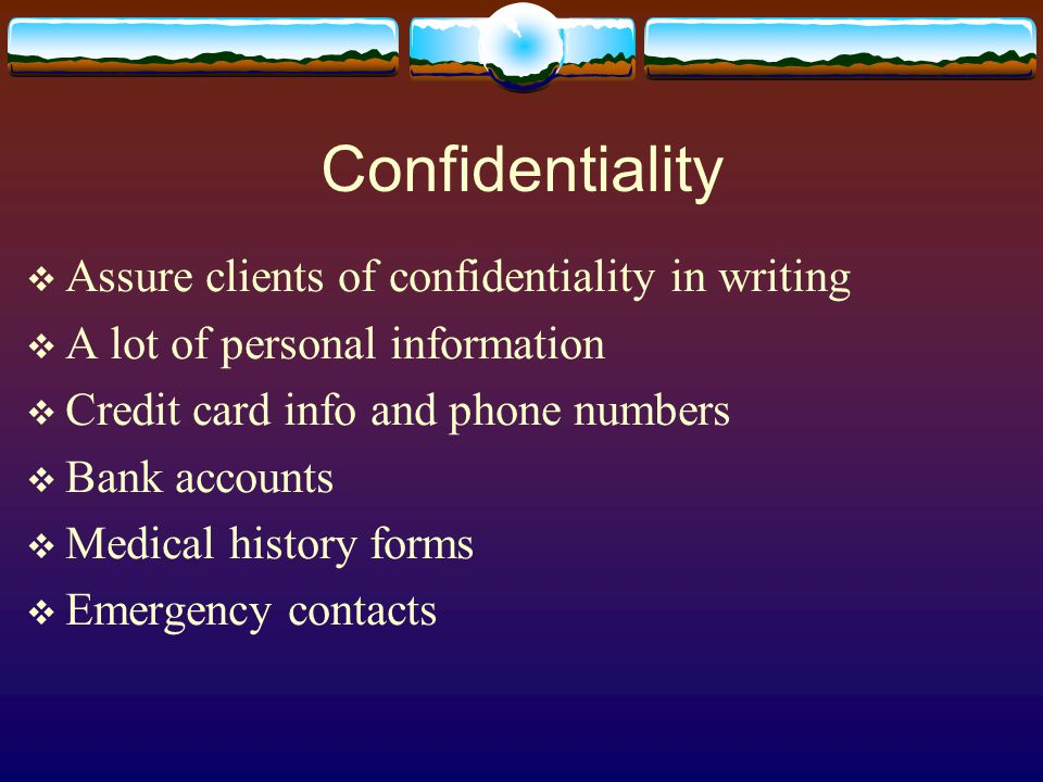 Confidentiality  Assure clients of confidentiality in writing  A lot of personal information  Credit card info and phone numbers  Bank accounts  Medical history forms  Emergency contacts