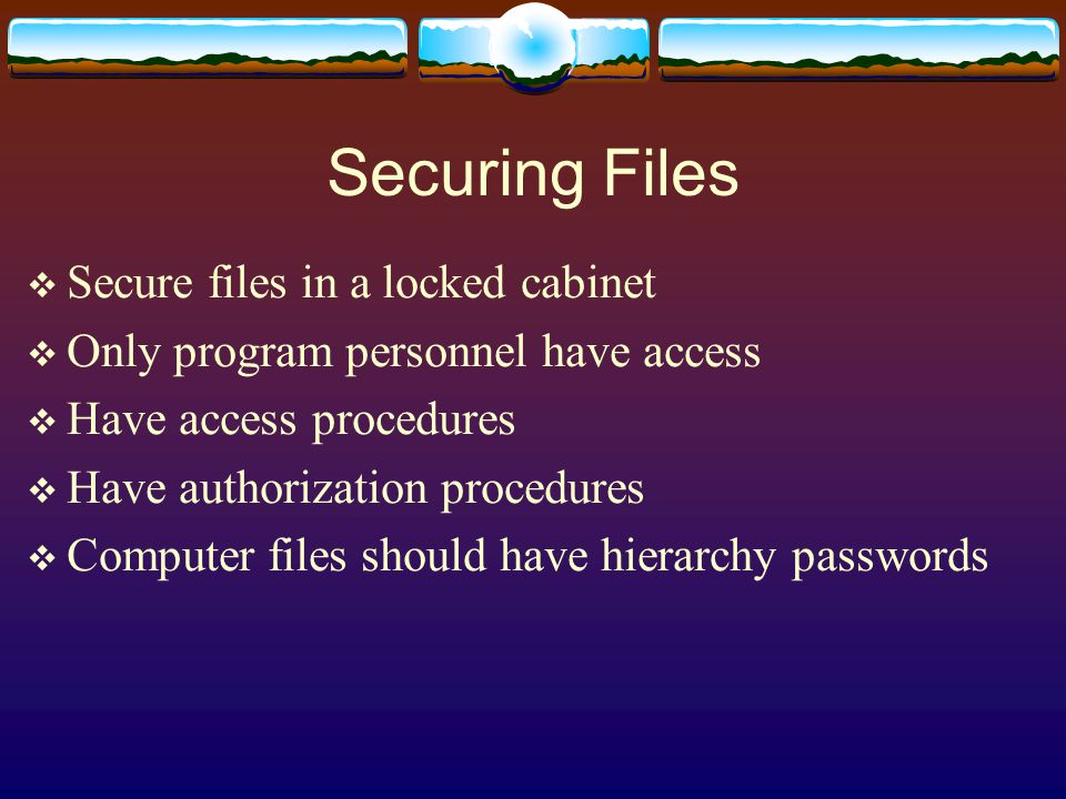 Securing Files  Secure files in a locked cabinet  Only program personnel have access  Have access procedures  Have authorization procedures  Computer files should have hierarchy passwords
