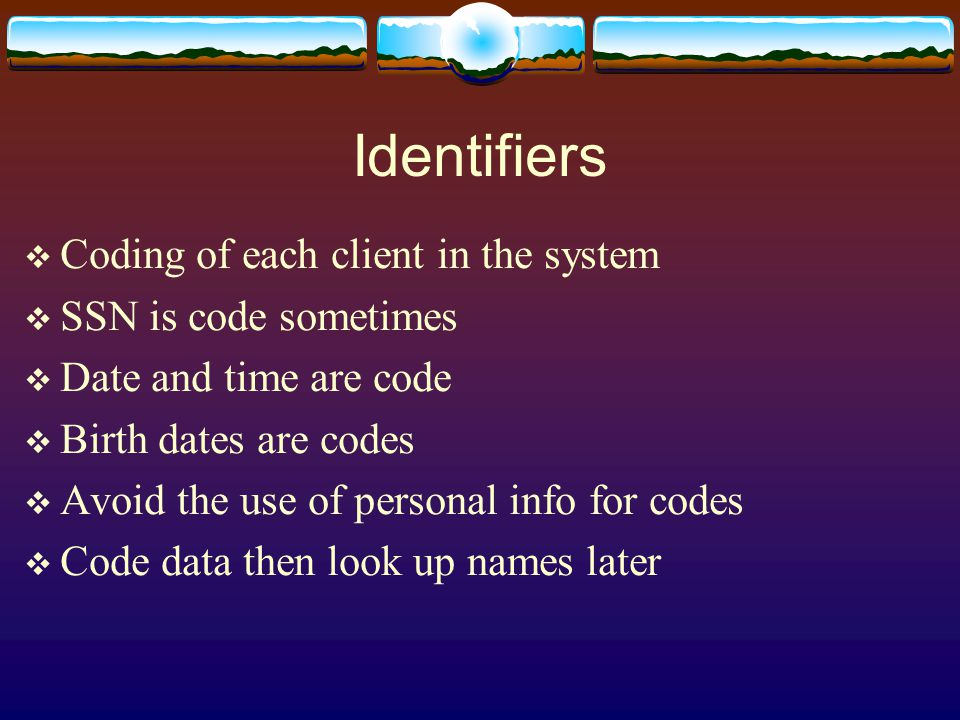Identifiers  Coding of each client in the system  SSN is code sometimes  Date and time are code  Birth dates are codes  Avoid the use of personal info for codes  Code data then look up names later