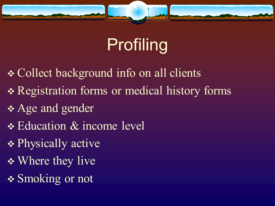 Profiling  Collect background info on all clients  Registration forms or medical history forms  Age and gender  Education & income level  Physically active  Where they live  Smoking or not