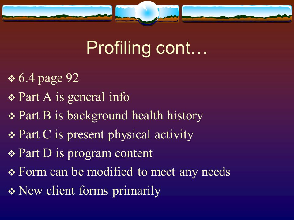 Profiling cont…  6.4 page 92  Part A is general info  Part B is background health history  Part C is present physical activity  Part D is program content  Form can be modified to meet any needs  New client forms primarily