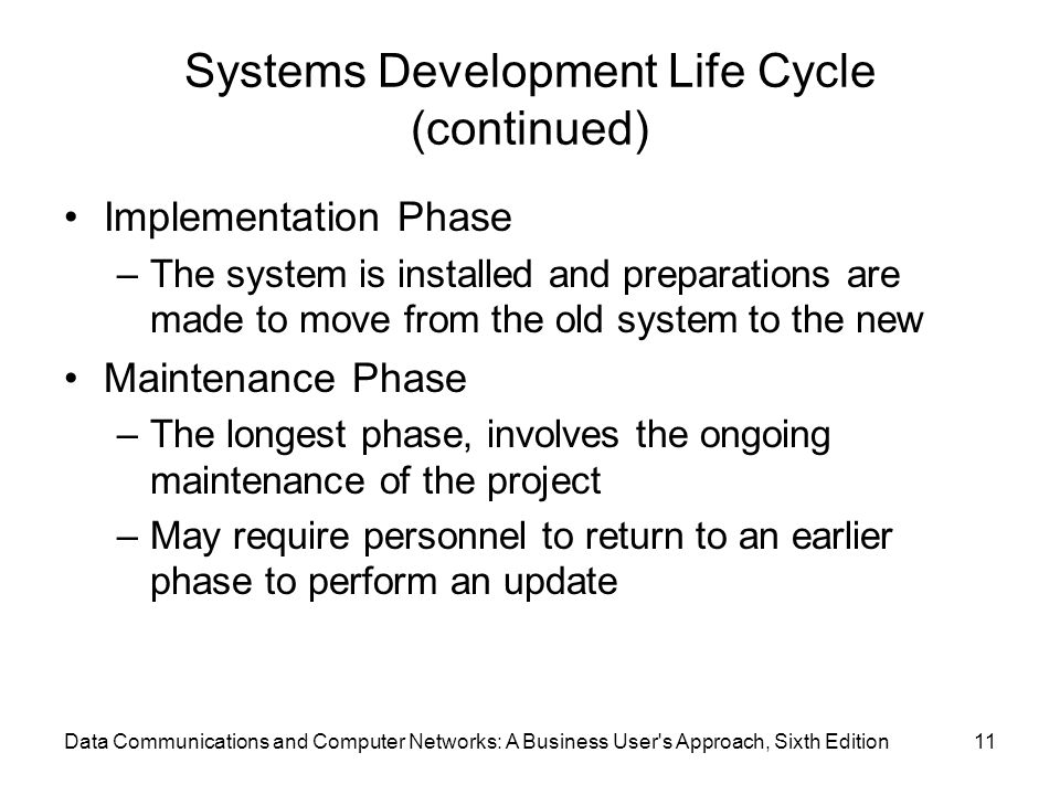 Data Communications and Computer Networks: A Business User s Approach, Sixth Edition11 Systems Development Life Cycle (continued) Implementation Phase –The system is installed and preparations are made to move from the old system to the new Maintenance Phase –The longest phase, involves the ongoing maintenance of the project –May require personnel to return to an earlier phase to perform an update