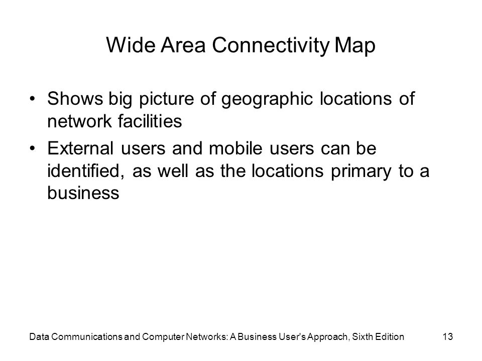 Data Communications and Computer Networks: A Business User s Approach, Sixth Edition13 Wide Area Connectivity Map Shows big picture of geographic locations of network facilities External users and mobile users can be identified, as well as the locations primary to a business