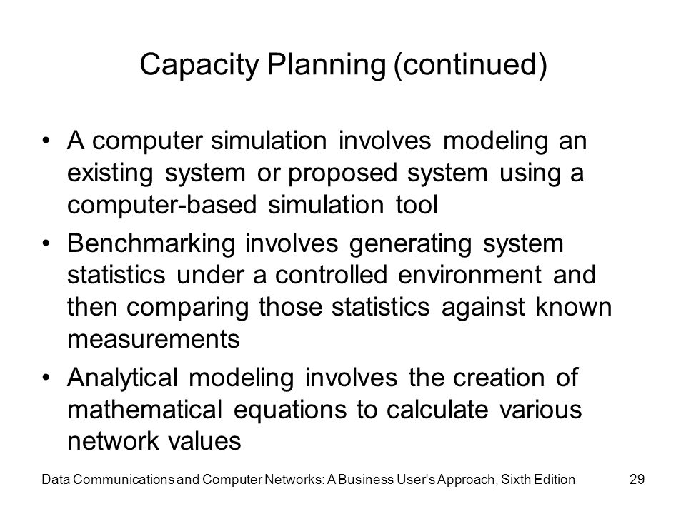 Data Communications and Computer Networks: A Business User s Approach, Sixth Edition29 Capacity Planning (continued) A computer simulation involves modeling an existing system or proposed system using a computer-based simulation tool Benchmarking involves generating system statistics under a controlled environment and then comparing those statistics against known measurements Analytical modeling involves the creation of mathematical equations to calculate various network values