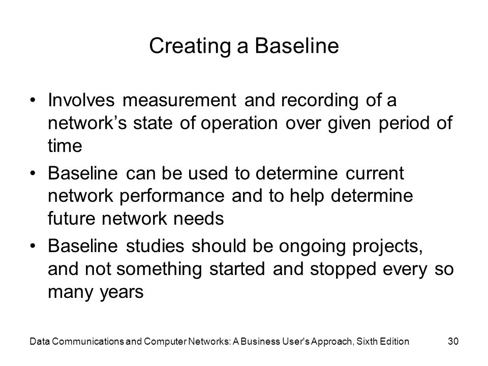 Data Communications and Computer Networks: A Business User s Approach, Sixth Edition30 Creating a Baseline Involves measurement and recording of a network's state of operation over given period of time Baseline can be used to determine current network performance and to help determine future network needs Baseline studies should be ongoing projects, and not something started and stopped every so many years