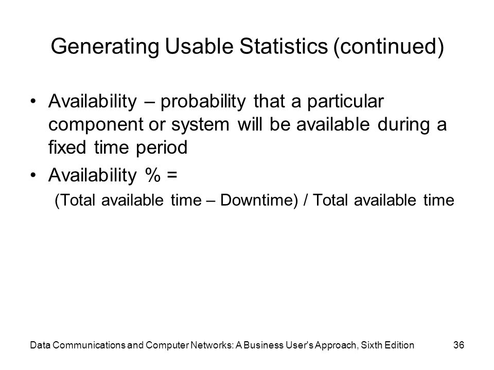 Data Communications and Computer Networks: A Business User s Approach, Sixth Edition36 Generating Usable Statistics (continued) Availability – probability that a particular component or system will be available during a fixed time period Availability % = (Total available time – Downtime) / Total available time