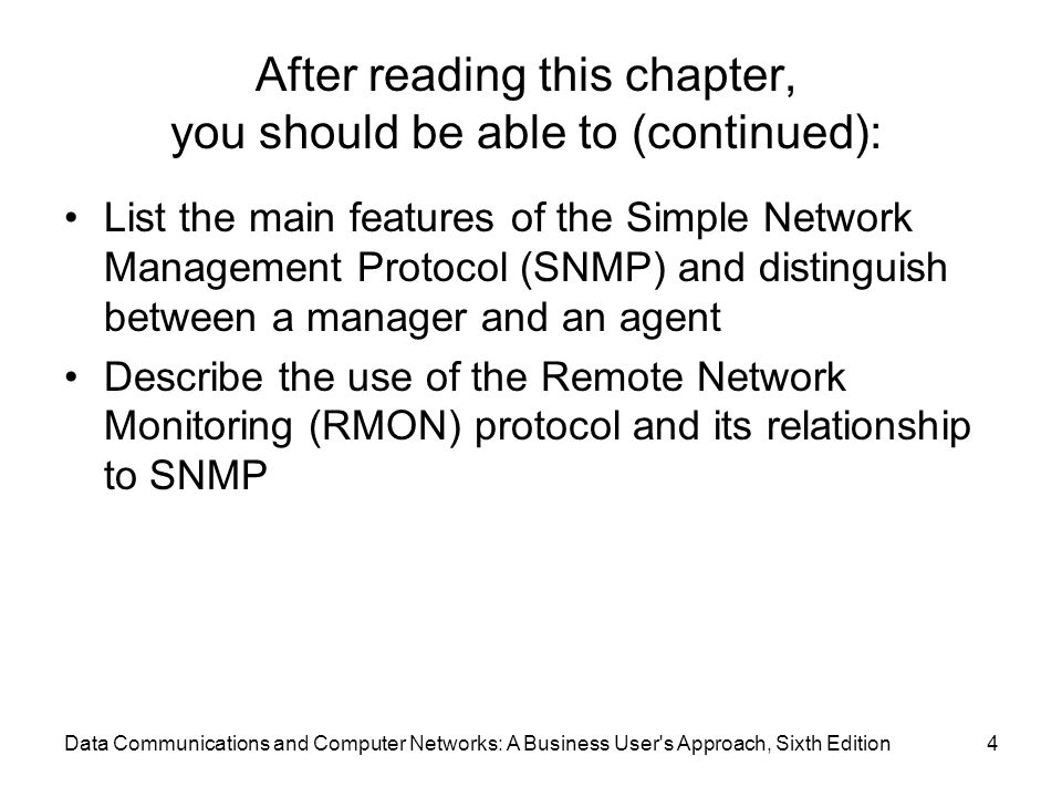 Data Communications and Computer Networks: A Business User s Approach, Sixth Edition4 After reading this chapter, you should be able to (continued): List the main features of the Simple Network Management Protocol (SNMP) and distinguish between a manager and an agent Describe the use of the Remote Network Monitoring (RMON) protocol and its relationship to SNMP