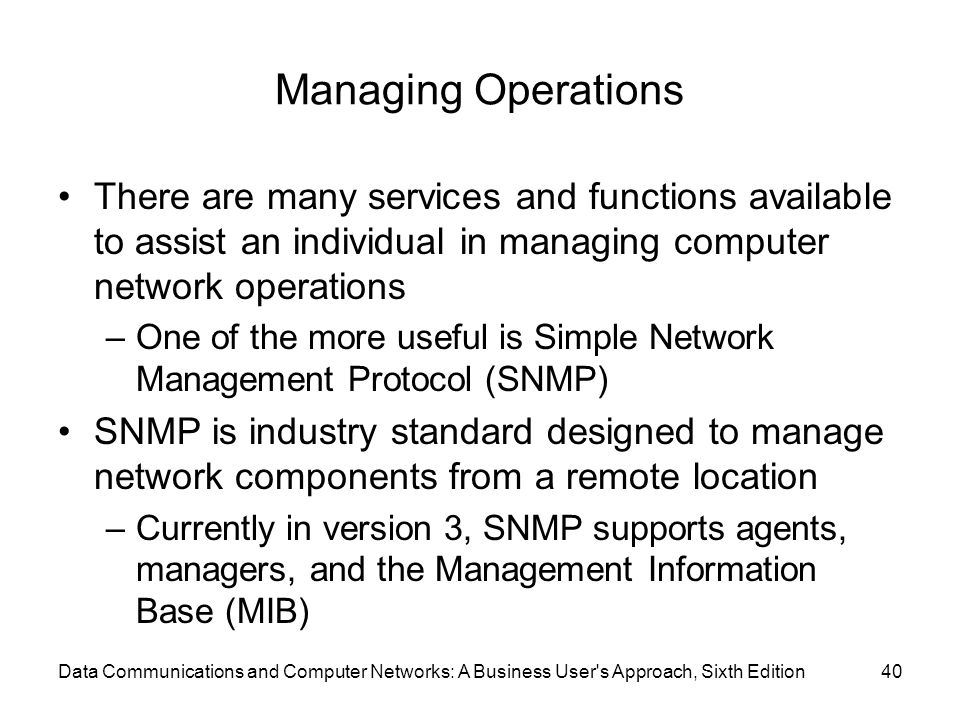 Data Communications and Computer Networks: A Business User s Approach, Sixth Edition40 Managing Operations There are many services and functions available to assist an individual in managing computer network operations –One of the more useful is Simple Network Management Protocol (SNMP) SNMP is industry standard designed to manage network components from a remote location –Currently in version 3, SNMP supports agents, managers, and the Management Information Base (MIB)