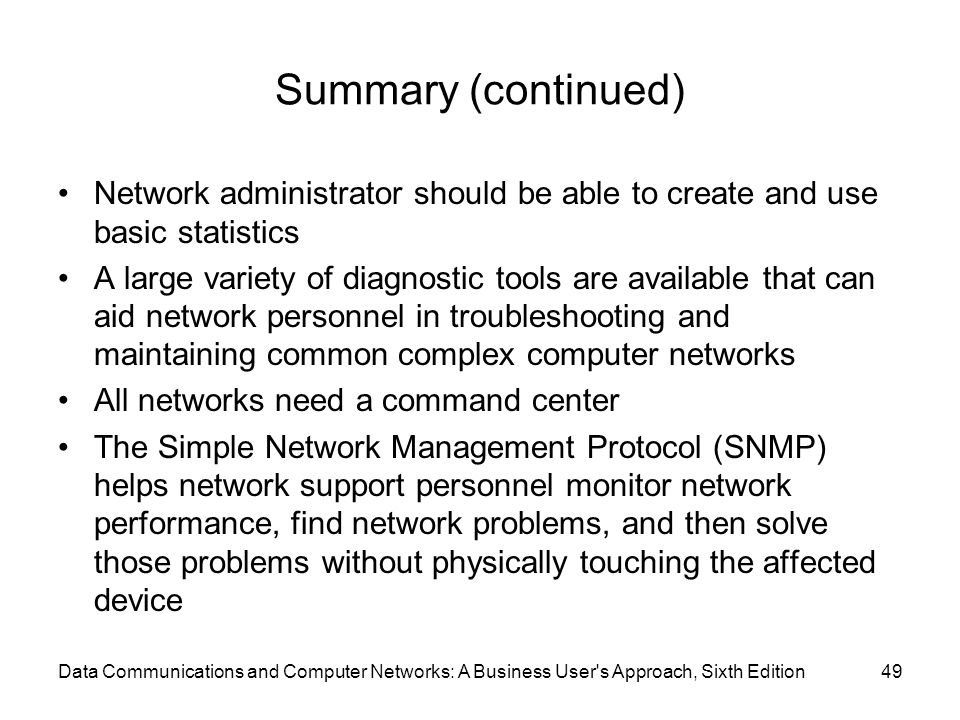Data Communications and Computer Networks: A Business User s Approach, Sixth Edition49 Summary (continued) Network administrator should be able to create and use basic statistics A large variety of diagnostic tools are available that can aid network personnel in troubleshooting and maintaining common complex computer networks All networks need a command center The Simple Network Management Protocol (SNMP) helps network support personnel monitor network performance, find network problems, and then solve those problems without physically touching the affected device