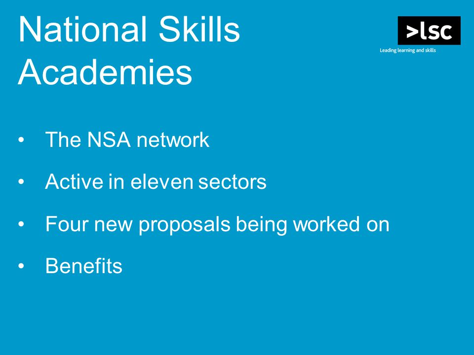 The NSA network Active in eleven sectors Four new proposals being worked on Benefits National Skills Academies