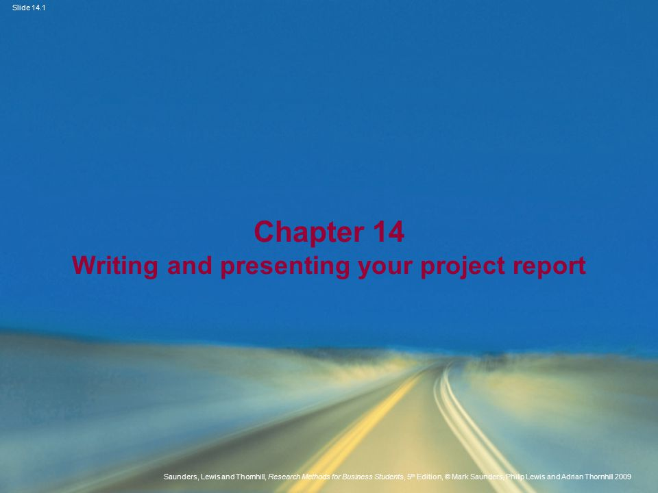 Slide 14.1 Saunders, Lewis and Thornhill, Research Methods for Business Students, 5 th Edition, © Mark Saunders, Philip Lewis and Adrian Thornhill 2009 Chapter 14 Writing and presenting your project report