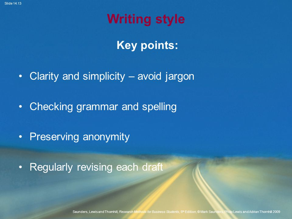 Slide Saunders, Lewis and Thornhill, Research Methods for Business Students, 5 th Edition, © Mark Saunders, Philip Lewis and Adrian Thornhill 2009 Writing style Key points: Clarity and simplicity – avoid jargon Checking grammar and spelling Preserving anonymity Regularly revising each draft
