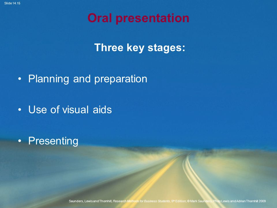 Slide Saunders, Lewis and Thornhill, Research Methods for Business Students, 5 th Edition, © Mark Saunders, Philip Lewis and Adrian Thornhill 2009 Oral presentation Three key stages: Planning and preparation Use of visual aids Presenting