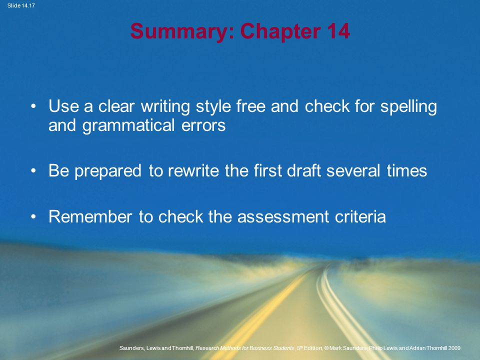 Slide Saunders, Lewis and Thornhill, Research Methods for Business Students, 5 th Edition, © Mark Saunders, Philip Lewis and Adrian Thornhill 2009 Summary: Chapter 14 Use a clear writing style free and check for spelling and grammatical errors Be prepared to rewrite the first draft several times Remember to check the assessment criteria