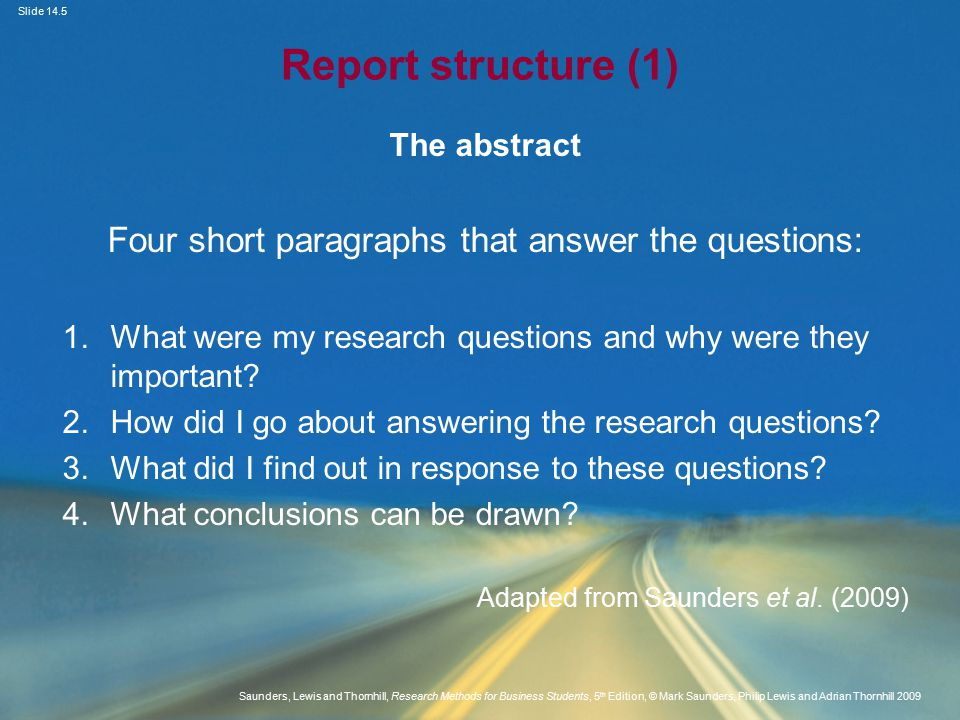 Slide 14.5 Saunders, Lewis and Thornhill, Research Methods for Business Students, 5 th Edition, © Mark Saunders, Philip Lewis and Adrian Thornhill 2009 Report structure (1) The abstract Four short paragraphs that answer the questions: 1.What were my research questions and why were they important.