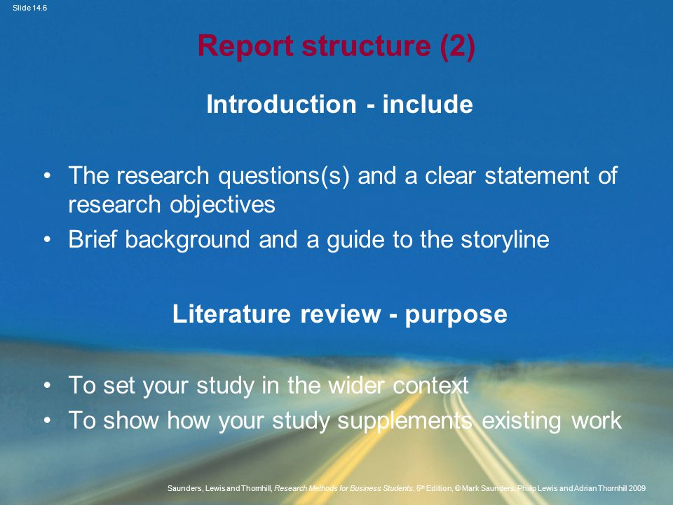 Slide 14.6 Saunders, Lewis and Thornhill, Research Methods for Business Students, 5 th Edition, © Mark Saunders, Philip Lewis and Adrian Thornhill 2009 Report structure (2) Introduction - include The research questions(s) and a clear statement of research objectives Brief background and a guide to the storyline Literature review - purpose To set your study in the wider context To show how your study supplements existing work