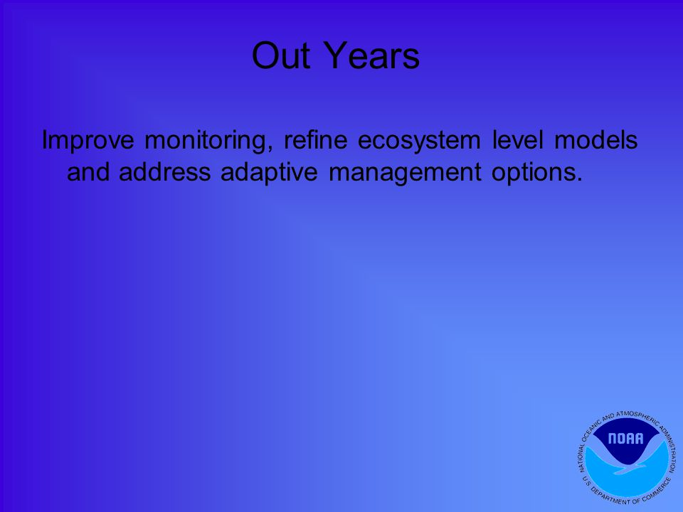 Out Years Improve monitoring, refine ecosystem level models and address adaptive management options.