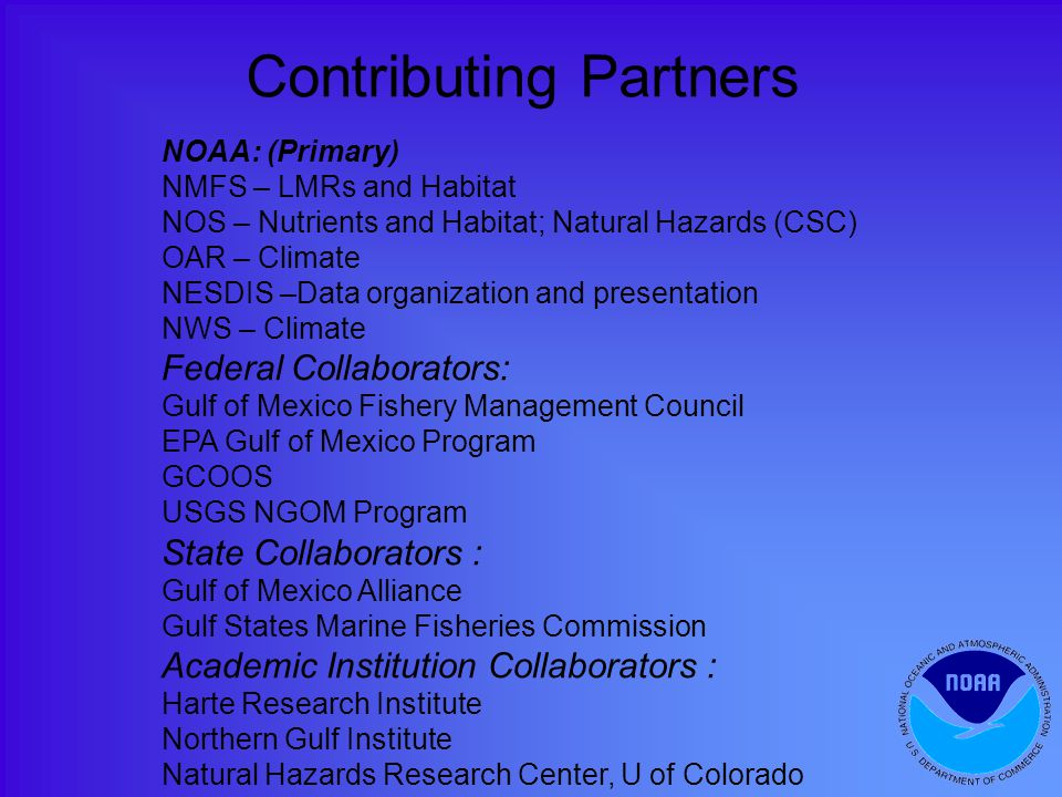 NOAA: (Primary) NMFS – LMRs and Habitat NOS – Nutrients and Habitat; Natural Hazards (CSC) OAR – Climate NESDIS –Data organization and presentation NWS – Climate Federal Collaborators: Gulf of Mexico Fishery Management Council EPA Gulf of Mexico Program GCOOS USGS NGOM Program State Collaborators : Gulf of Mexico Alliance Gulf States Marine Fisheries Commission Academic Institution Collaborators : Harte Research Institute Northern Gulf Institute Natural Hazards Research Center, U of Colorado Contributing Partners