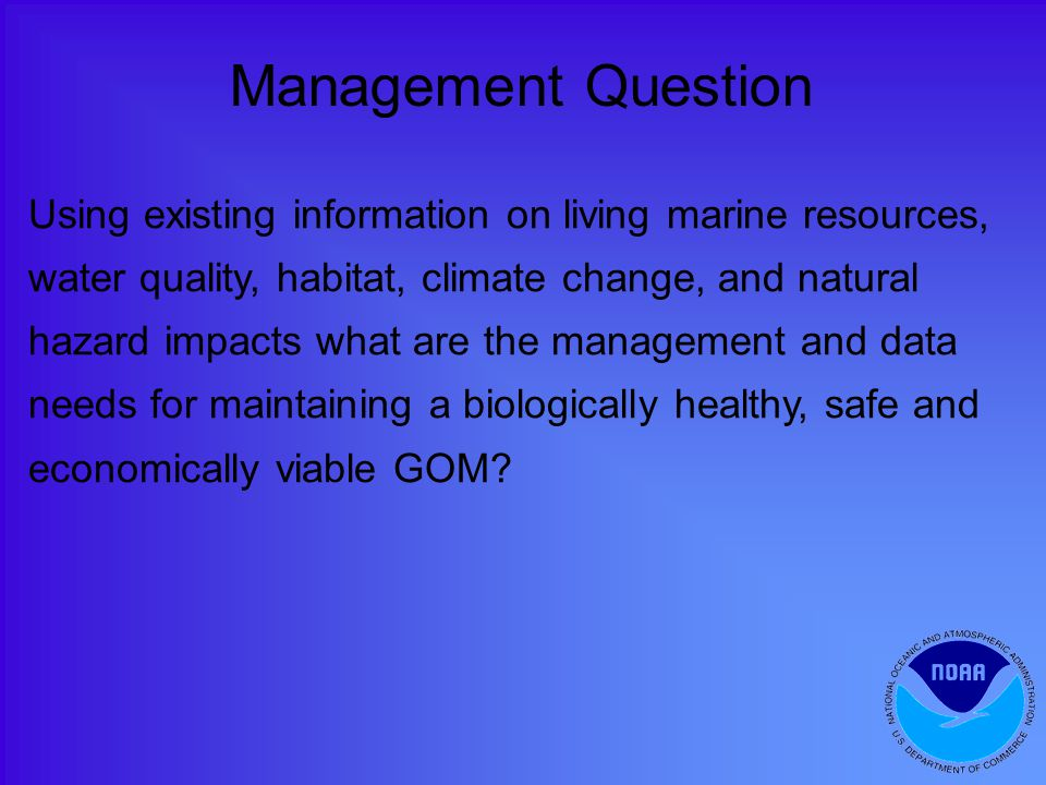 Using existing information on living marine resources, water quality, habitat, climate change, and natural hazard impacts what are the management and data needs for maintaining a biologically healthy, safe and economically viable GOM.