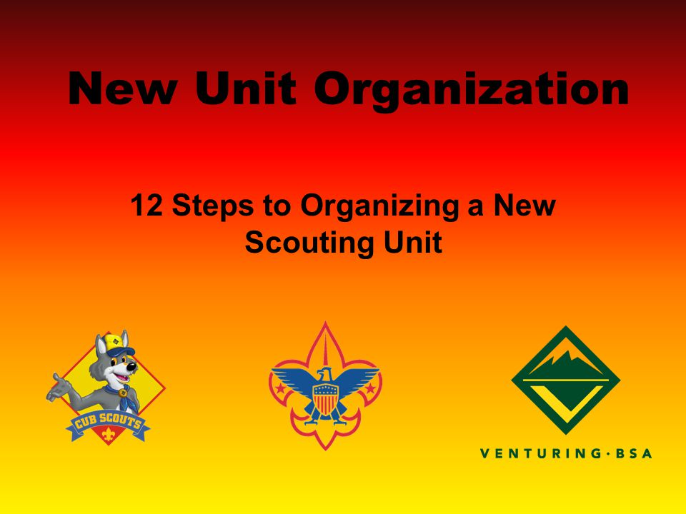 New Unit Organization 12 Steps to Organizing a New Scouting Unit