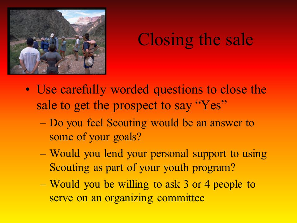 Closing the sale Use carefully worded questions to close the sale to get the prospect to say Yes –Do you feel Scouting would be an answer to some of your goals.