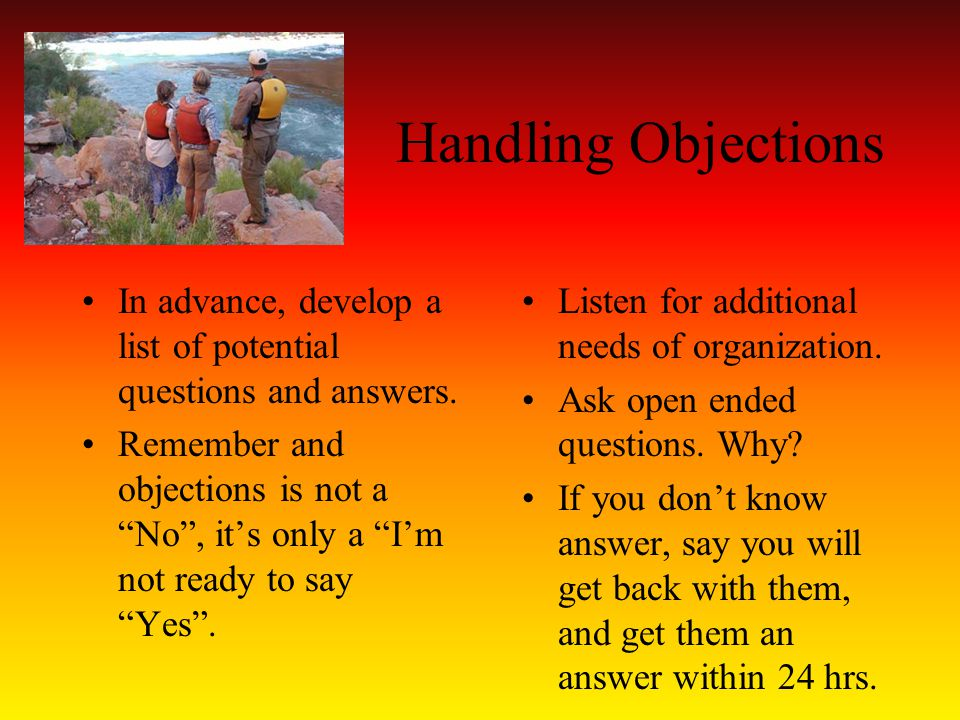 Handling Objections In advance, develop a list of potential questions and answers.