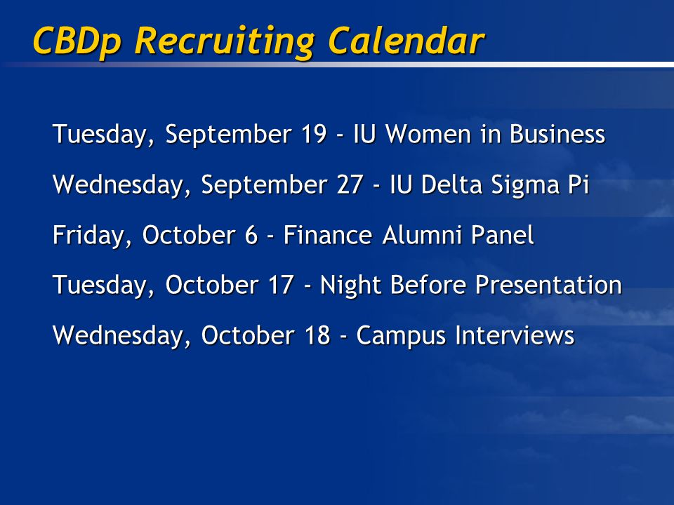 CBDp Recruiting Calendar Tuesday, September 19 - IU Women in Business Wednesday, September 27 - IU Delta Sigma Pi Friday, October 6 - Finance Alumni Panel Tuesday, October 17 - Night Before Presentation Wednesday, October 18 - Campus Interviews