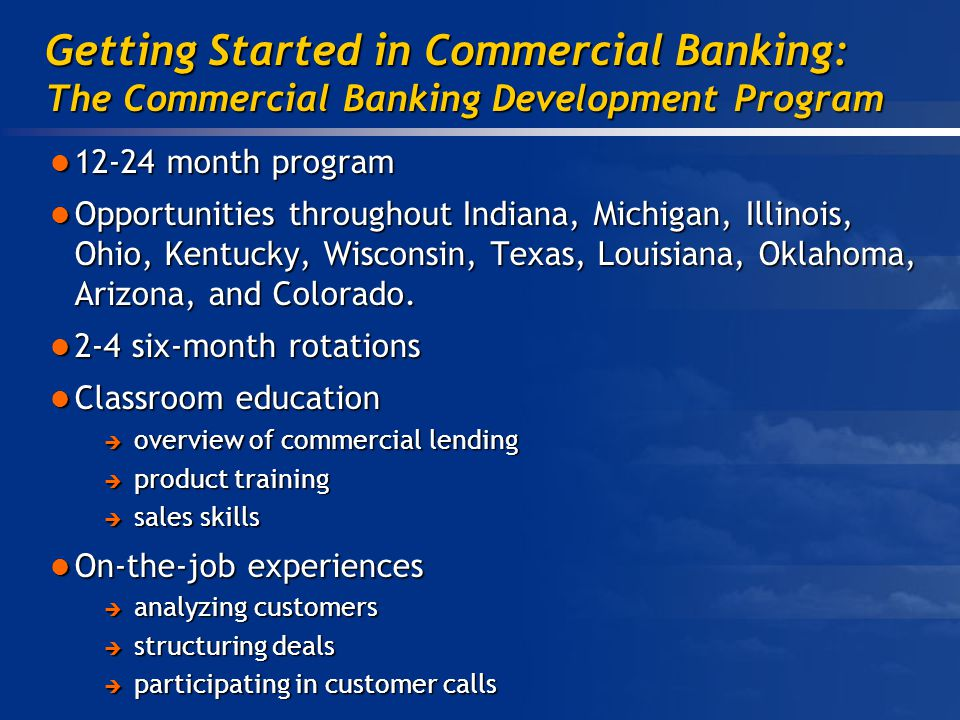 Getting Started in Commercial Banking: The Commercial Banking Development Program month program month program Opportunities throughout Indiana, Michigan, Illinois, Ohio, Kentucky, Wisconsin, Texas, Louisiana, Oklahoma, Arizona, and Colorado.