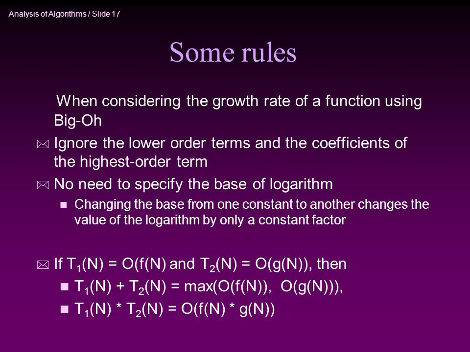 Analysis of Algorithms / Slide 17 Some rules When considering the growth rate of a function using Big-Oh * Ignore the lower order terms and the coefficients of the highest-order term * No need to specify the base of logarithm n Changing the base from one constant to another changes the value of the logarithm by only a constant factor * If T 1 (N) = O(f(N) and T 2 (N) = O(g(N)), then n T 1 (N) + T 2 (N) = max(O(f(N)), O(g(N))), n T 1 (N) * T 2 (N) = O(f(N) * g(N))