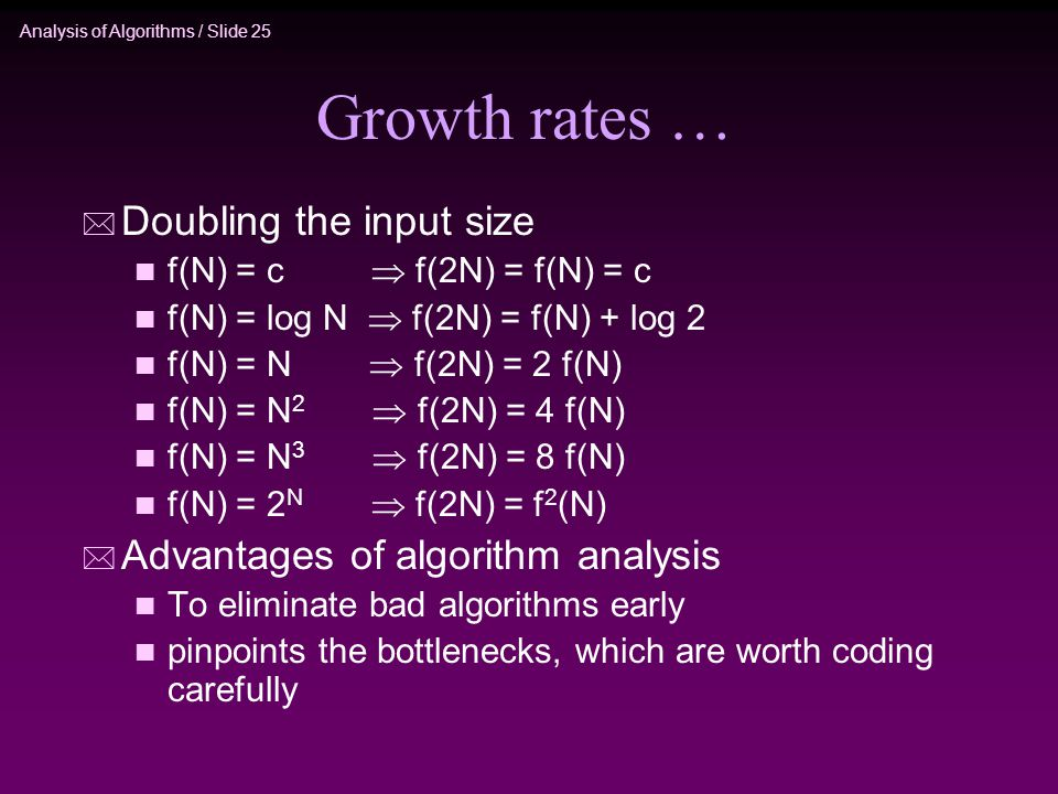 Analysis of Algorithms / Slide 25 Growth rates … * Doubling the input size n f(N) = c  f(2N) = f(N) = c n f(N) = log N  f(2N) = f(N) + log 2 n f(N) = N  f(2N) = 2 f(N) n f(N) = N 2  f(2N) = 4 f(N) n f(N) = N 3  f(2N) = 8 f(N) n f(N) = 2 N  f(2N) = f 2 (N) * Advantages of algorithm analysis n To eliminate bad algorithms early n pinpoints the bottlenecks, which are worth coding carefully