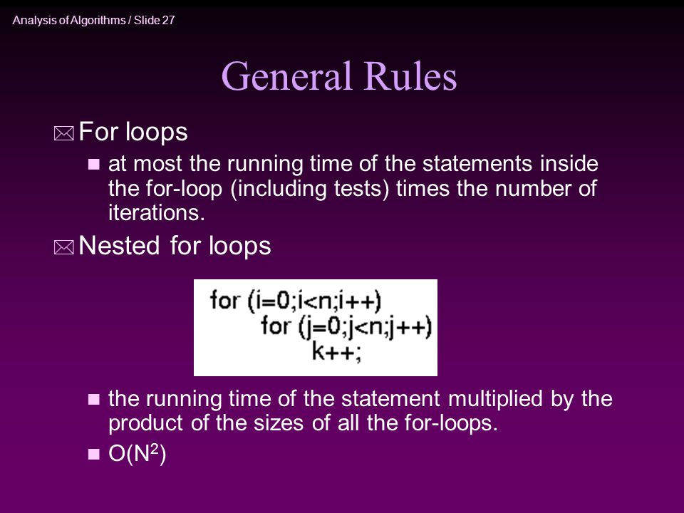 Analysis of Algorithms / Slide 27 General Rules * For loops n at most the running time of the statements inside the for-loop (including tests) times the number of iterations.