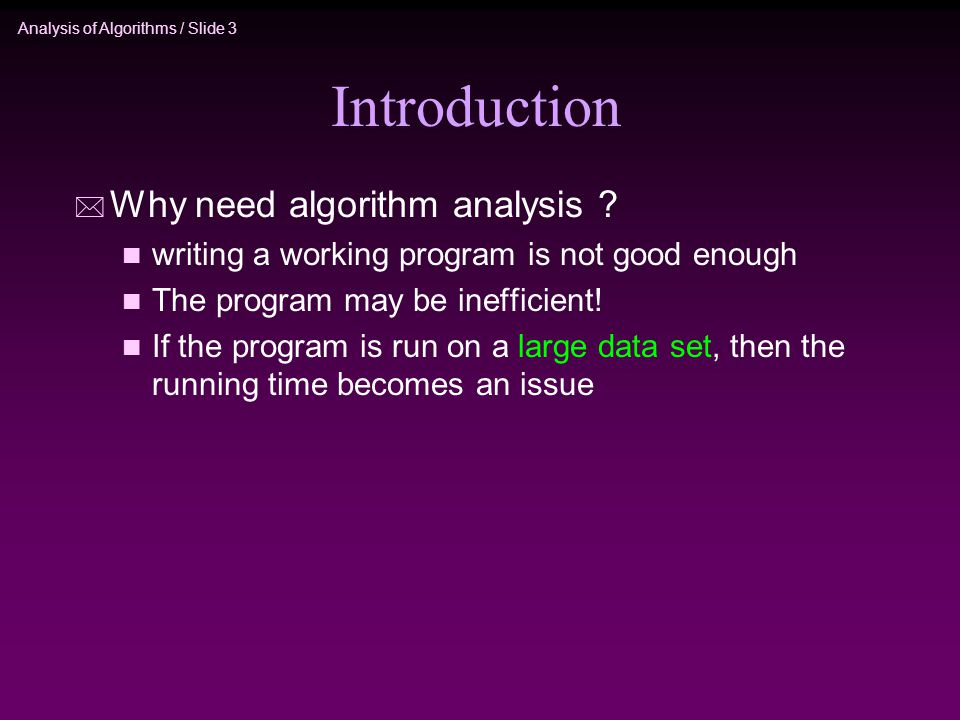 Analysis of Algorithms / Slide 3 Introduction * Why need algorithm analysis .
