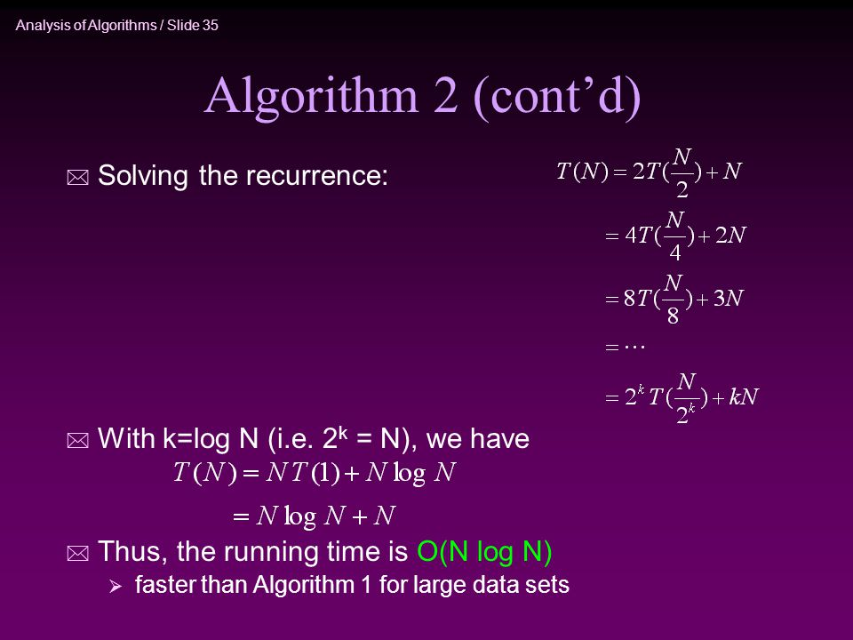 Analysis of Algorithms / Slide 35 Algorithm 2 (cont'd) * Solving the recurrence: * With k=log N (i.e.