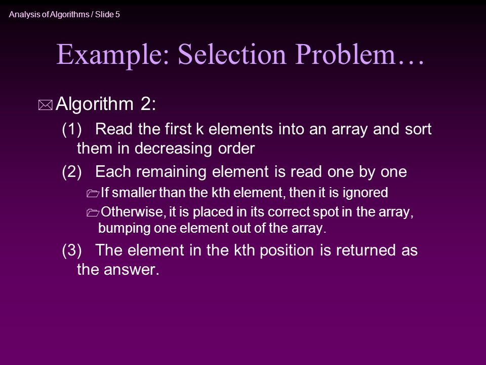 Analysis of Algorithms / Slide 5 Example: Selection Problem… * Algorithm 2: (1) Read the first k elements into an array and sort them in decreasing order (2) Each remaining element is read one by one  If smaller than the kth element, then it is ignored  Otherwise, it is placed in its correct spot in the array, bumping one element out of the array.