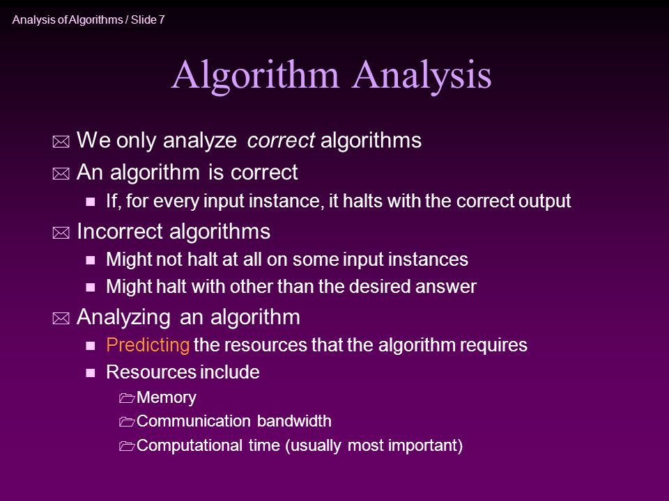 Analysis of Algorithms / Slide 7 Algorithm Analysis * We only analyze correct algorithms * An algorithm is correct n If, for every input instance, it halts with the correct output * Incorrect algorithms n Might not halt at all on some input instances n Might halt with other than the desired answer * Analyzing an algorithm n Predicting the resources that the algorithm requires n Resources include  Memory  Communication bandwidth  Computational time (usually most important)