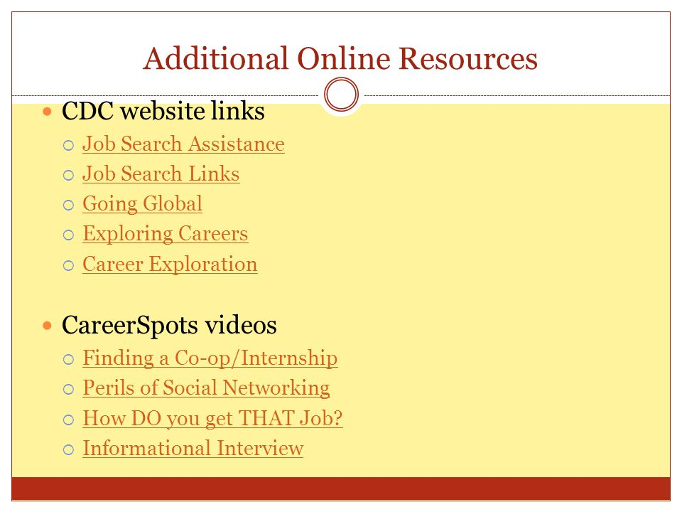 CDC website links  Job Search Assistance Job Search Assistance  Job Search Links Job Search Links  Going Global Going Global  Exploring Careers Exploring Careers  Career Exploration Career Exploration CareerSpots videos  Finding a Co-op/Internship Finding a Co-op/Internship  Perils of Social Networking Perils of Social Networking  How DO you get THAT Job.