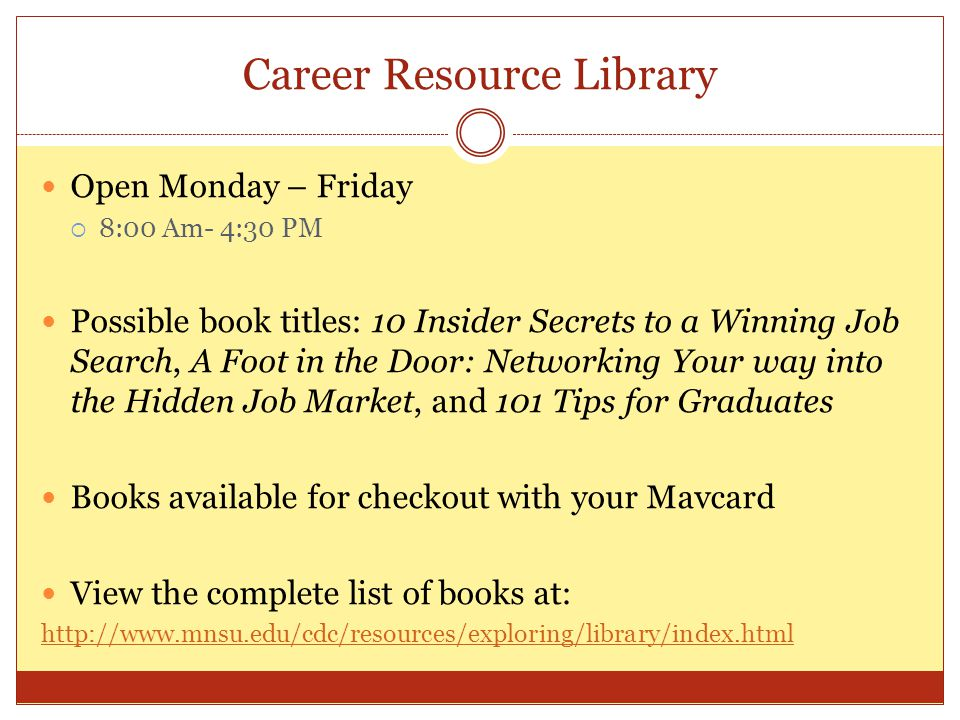 Career Resource Library Open Monday – Friday  8:00 Am- 4:30 PM Possible book titles: 10 Insider Secrets to a Winning Job Search, A Foot in the Door: Networking Your way into the Hidden Job Market, and 101 Tips for Graduates Books available for checkout with your Mavcard View the complete list of books at:
