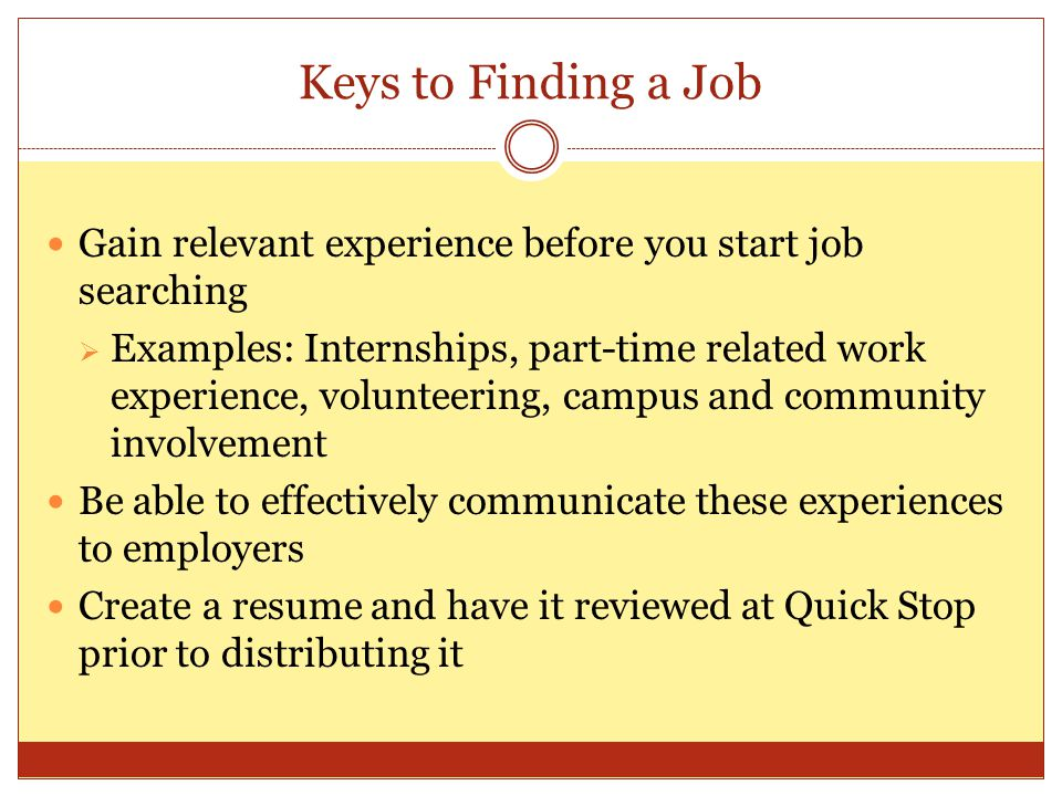 Keys to Finding a Job Gain relevant experience before you start job searching  Examples: Internships, part-time related work experience, volunteering, campus and community involvement Be able to effectively communicate these experiences to employers Create a resume and have it reviewed at Quick Stop prior to distributing it