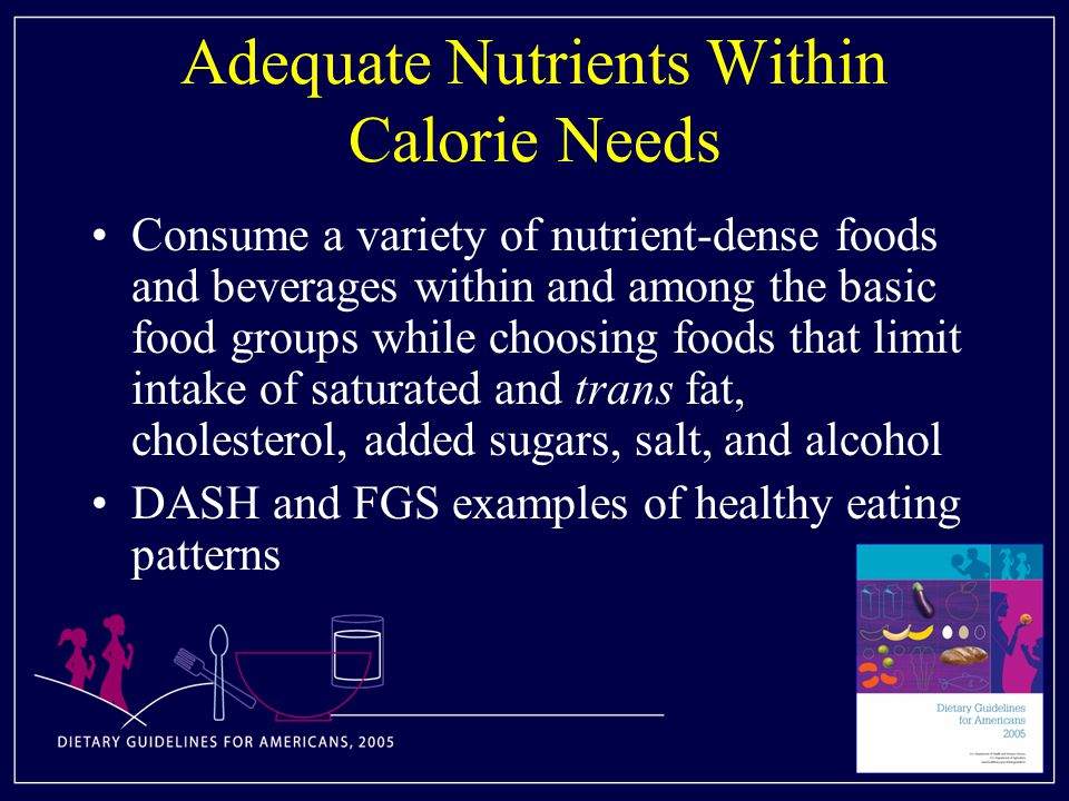 Adequate Nutrients Within Calorie Needs Consume a variety of nutrient-dense foods and beverages within and among the basic food groups while choosing foods that limit intake of saturated and trans fat, cholesterol, added sugars, salt, and alcohol DASH and FGS examples of healthy eating patterns