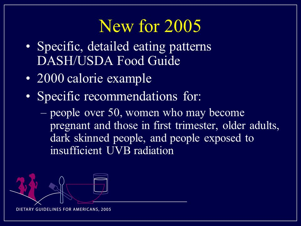 New for 2005 Specific, detailed eating patterns DASH/USDA Food Guide 2000 calorie example Specific recommendations for: –people over 50, women who may become pregnant and those in first trimester, older adults, dark skinned people, and people exposed to insufficient UVB radiation