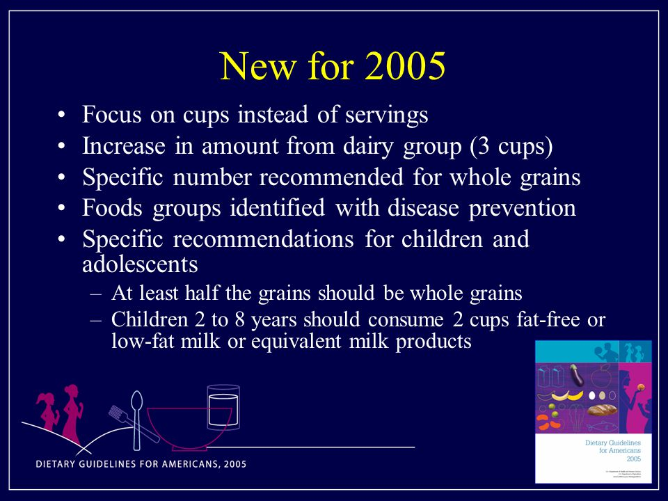 New for 2005 Focus on cups instead of servings Increase in amount from dairy group (3 cups) Specific number recommended for whole grains Foods groups identified with disease prevention Specific recommendations for children and adolescents –At least half the grains should be whole grains –Children 2 to 8 years should consume 2 cups fat-free or low-fat milk or equivalent milk products