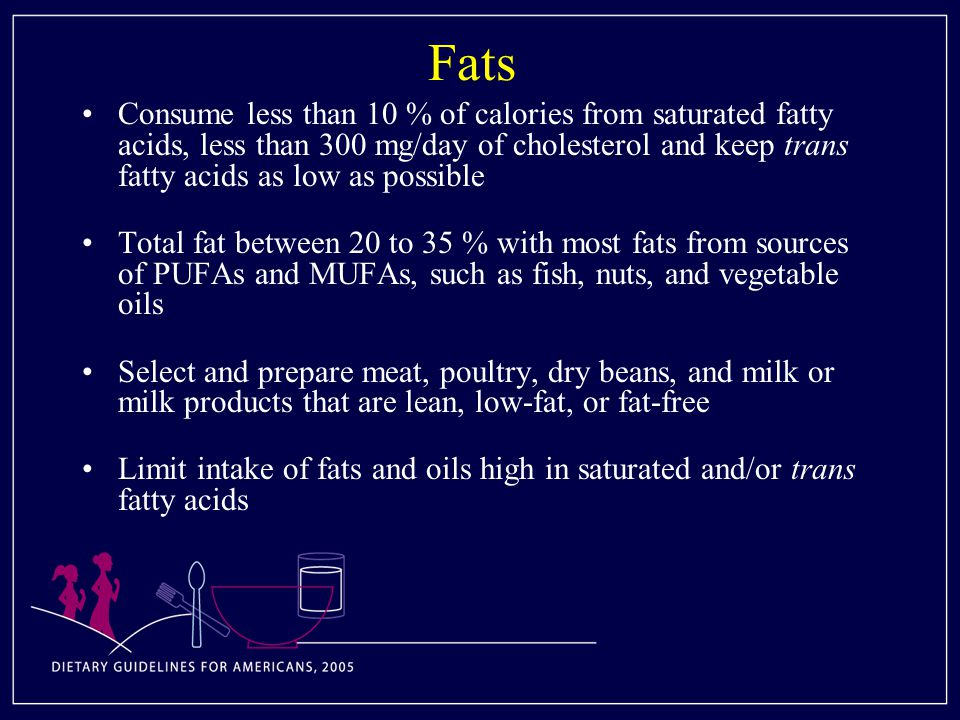 Fats Consume less than 10 % of calories from saturated fatty acids, less than 300 mg/day of cholesterol and keep trans fatty acids as low as possible Total fat between 20 to 35 % with most fats from sources of PUFAs and MUFAs, such as fish, nuts, and vegetable oils Select and prepare meat, poultry, dry beans, and milk or milk products that are lean, low-fat, or fat-free Limit intake of fats and oils high in saturated and/or trans fatty acids