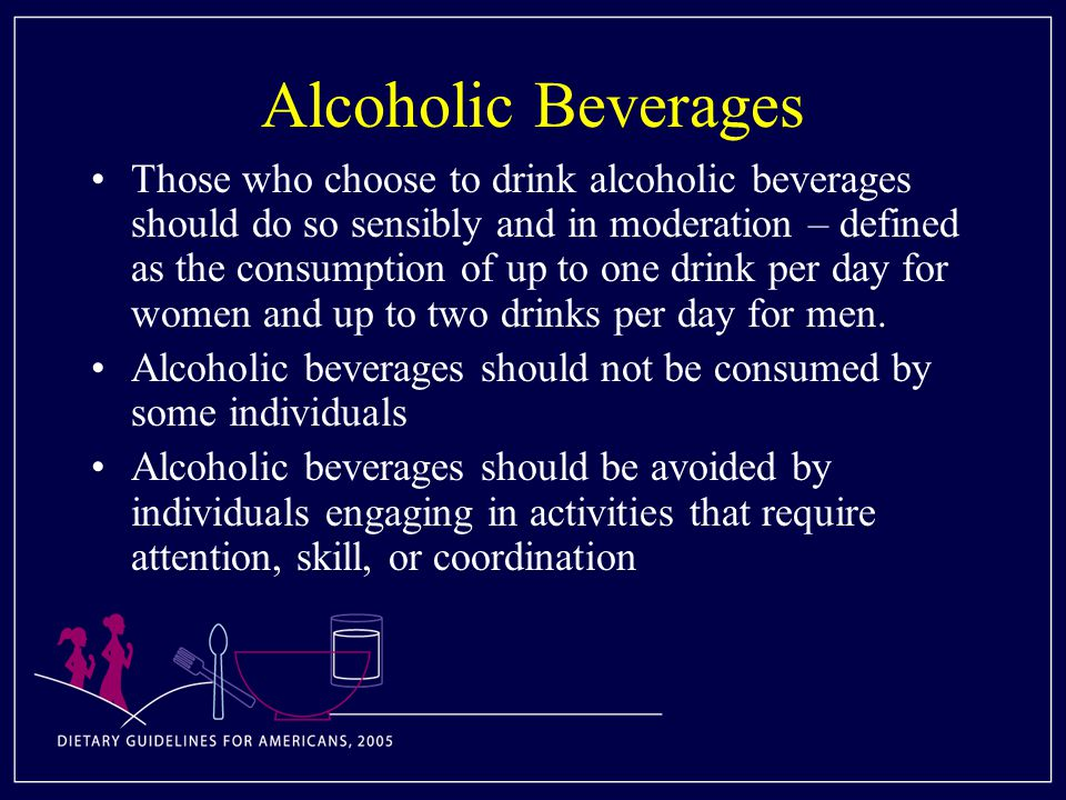 Alcoholic Beverages Those who choose to drink alcoholic beverages should do so sensibly and in moderation – defined as the consumption of up to one drink per day for women and up to two drinks per day for men.