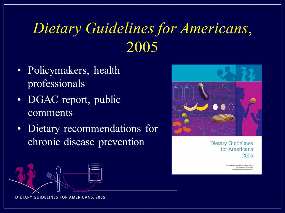 Dietary Guidelines for Americans, 2005 Policymakers, health professionals DGAC report, public comments Dietary recommendations for chronic disease prevention