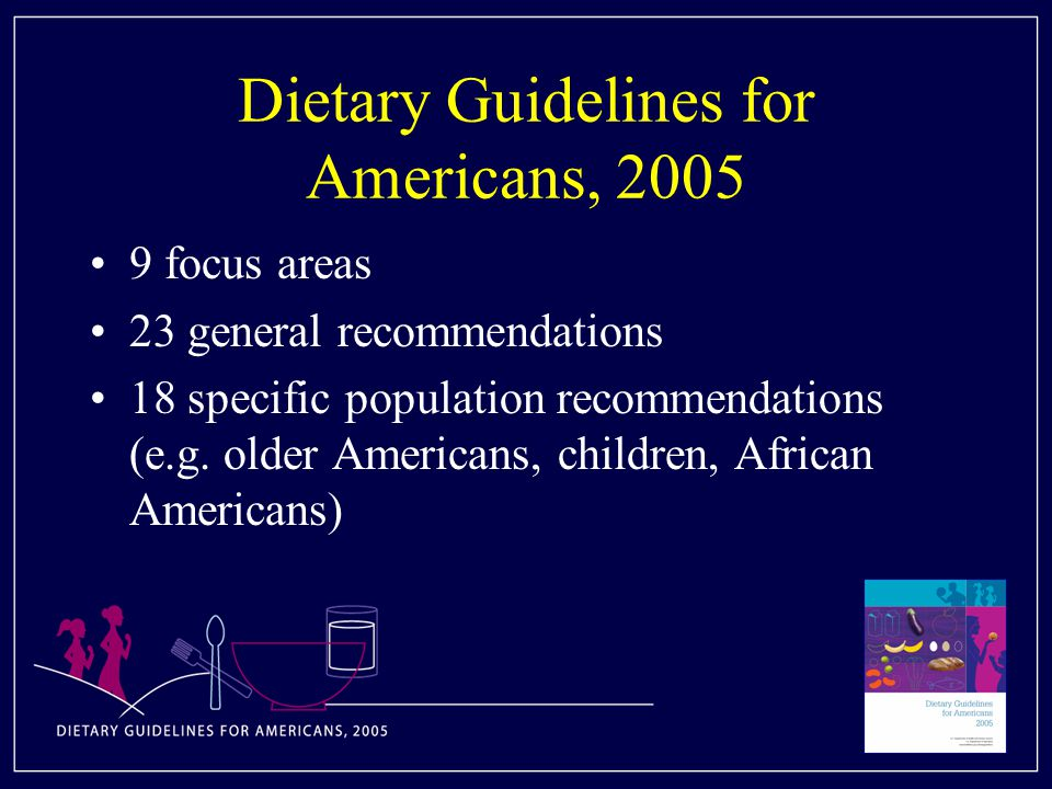 Dietary Guidelines for Americans, focus areas 23 general recommendations 18 specific population recommendations (e.g.