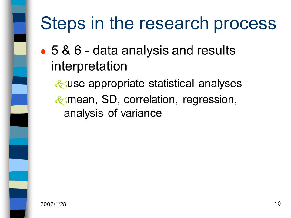 2002/1/28 10 l 5 & 6 - data analysis and results interpretation k use appropriate statistical analyses k mean, SD, correlation, regression, analysis of variance Steps in the research process