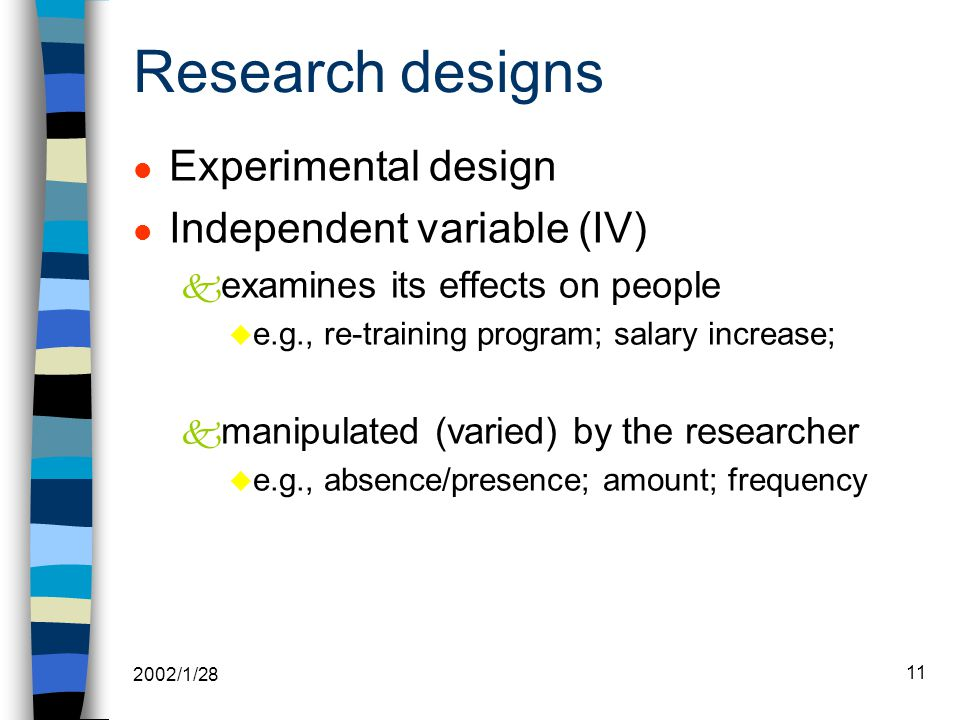 2002/1/28 11 Research designs l Experimental design l Independent variable (IV) k examines its effects on people u e.g., re-training program; salary increase; k manipulated (varied) by the researcher u e.g., absence/presence; amount; frequency