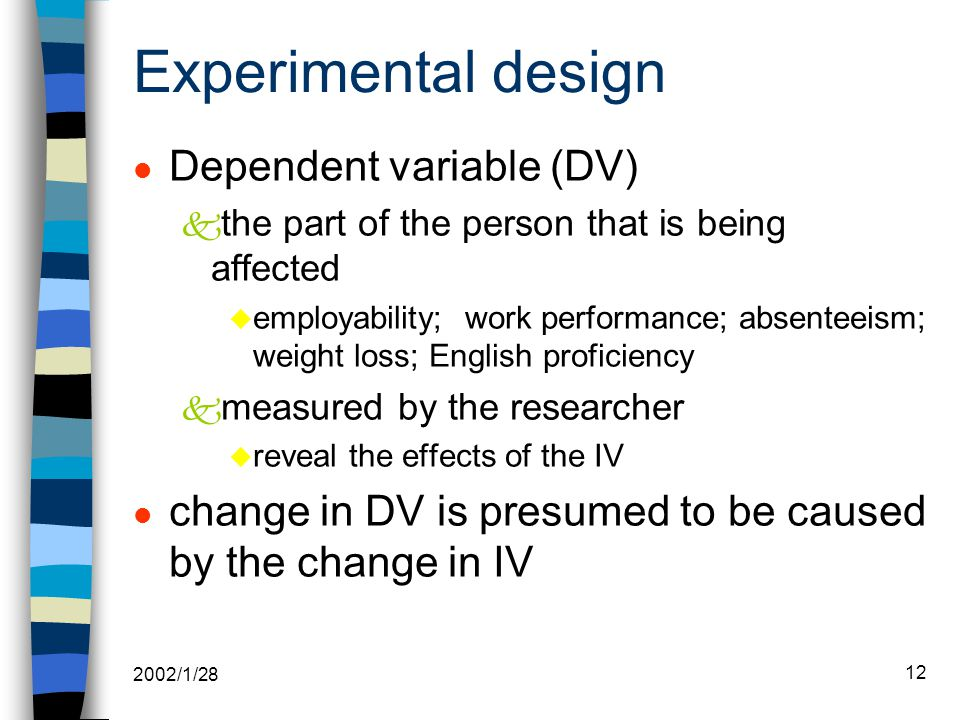 2002/1/28 12 Experimental design l Dependent variable (DV) k the part of the person that is being affected u employability; work performance; absenteeism; weight loss; English proficiency k measured by the researcher u reveal the effects of the IV l change in DV is presumed to be caused by the change in IV