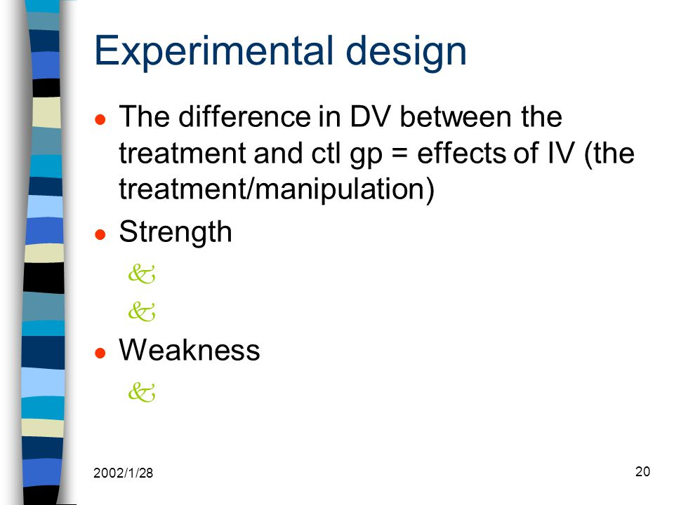 2002/1/28 20 Experimental design l The difference in DV between the treatment and ctl gp = effects of IV (the treatment/manipulation) l Strength k l Weakness k